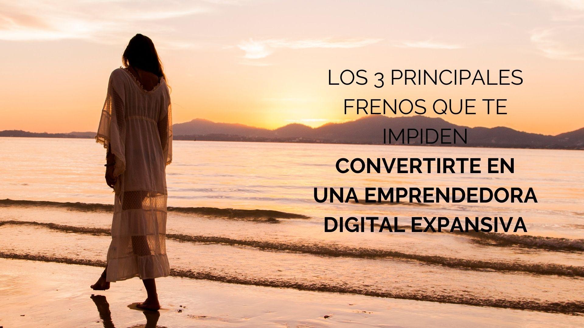 LOS 3 PRINCIPALES FRENOS QUE TE IMPIDEN convertirte en una emprendedora DIGITAL expansiva